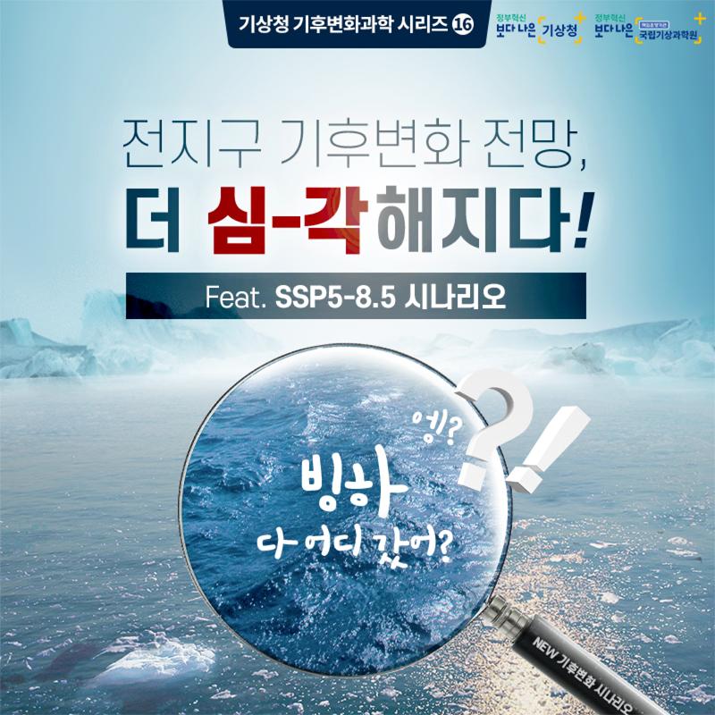 기상청 기후변화과학 시리즈 16. 전지구 기후변화 전망, 더 심-각해지다! Feat. SSP5-8.5 시나리오. 엥? 빙하 다 어디갔어?